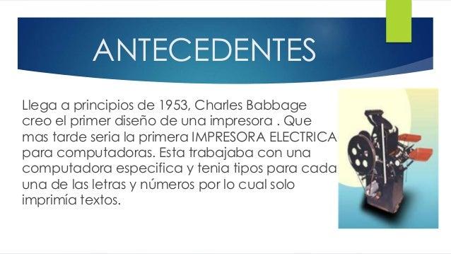 ANTECEDENTES Llega a principios de 1953, Charles Babbage creo el primer diseño de una impresora . Que mas tarde seria la p...