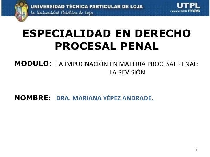 ESPECIALIDAD EN DERECHO      PROCESAL PENALMODULO: LA IMPUGNACIÓN EN MATERIA PROCESAL PENAL:                       LA REVI...