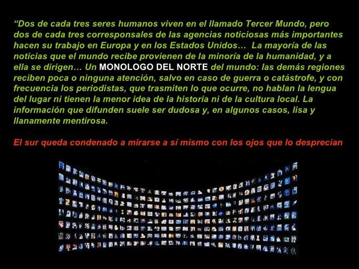 """"""" Dos de cada tres seres humanos viven en el llamado Tercer Mundo, pero dos de cada tres corresponsales de las agencias no..."""