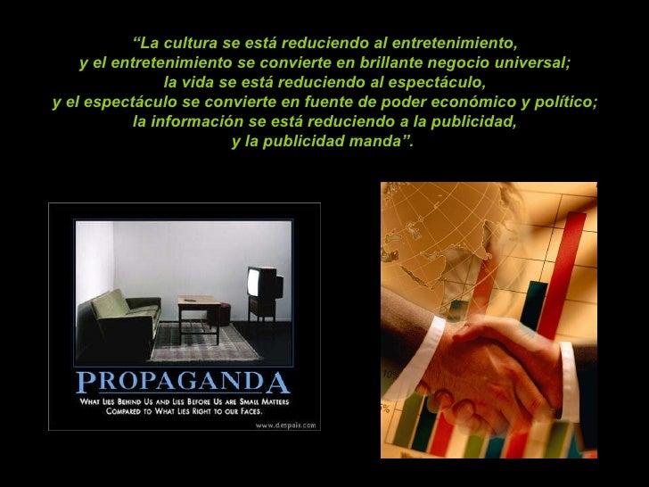 """"""" La cultura se está reduciendo al entretenimiento,  y el entretenimiento se convierte en brillante negocio universal;  la..."""