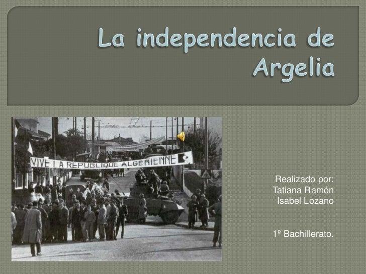 La independencia de Argelia<br />Realizado por:<br />Tatiana Ramón<br />Isabel Lozano<br />1º Bachillerato.<br />