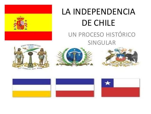 LA INDEPENDENCIADE CHILEUN PROCESO HISTÓRICOSINGULAR