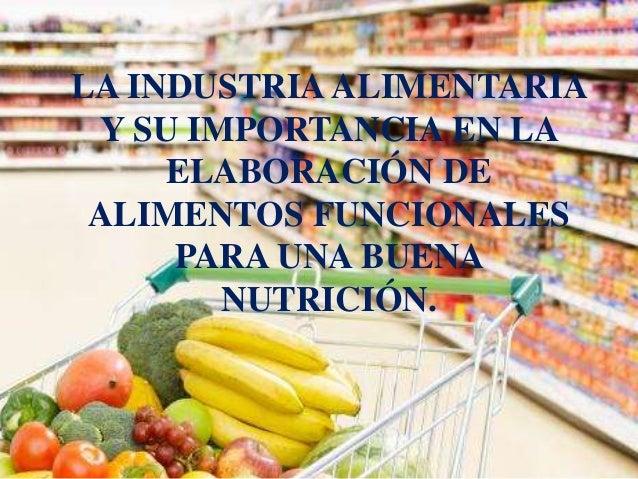 LA INDUSTRIA ALIMENTARIA  Y SU IMPORTANCIA EN LA  ELABORACIÓN DE  ALIMENTOS FUNCIONALES  PARA UNA BUENA  NUTRICIÓN.