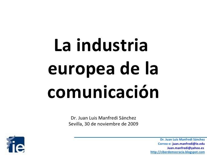 La industria  europea de la comunicación Dr. Juan Luis Manfredi Sánchez Sevilla, 30 de noviembre de 2009 Dr. Juan Luis Man...