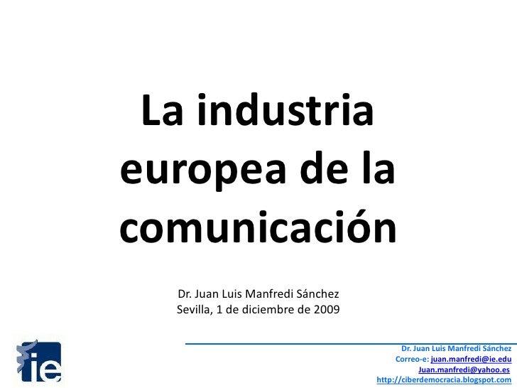 La industria <br />europea de la<br />comunicación<br />Dr. Juan Luis Manfredi Sánchez<br />Sevilla, 1 de diciembre de 200...