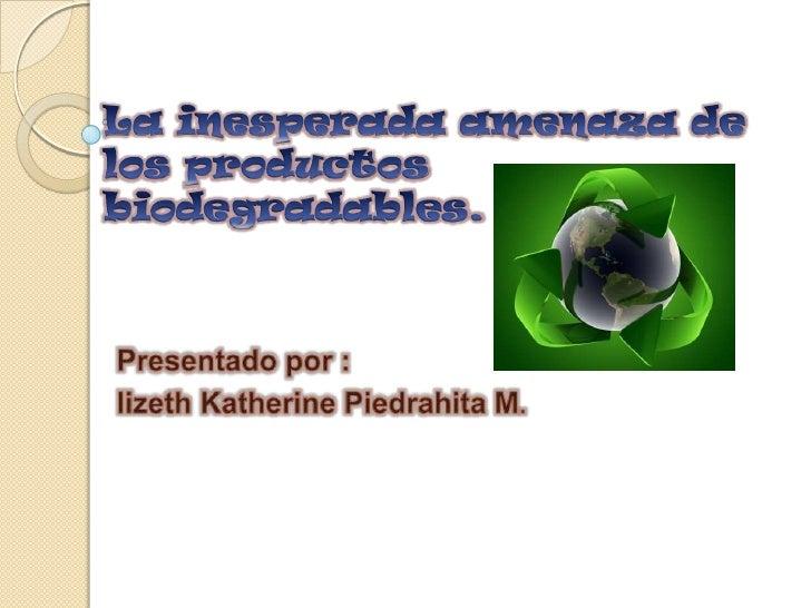 La inesperada amenaza de los productos biodegradables.<br />Presentado por :<br />lizeth Katherine Piedrahita M.<br />