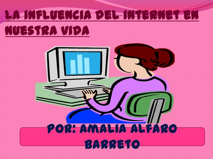 La influencia del internet ennuestra vida      POR: Amalia Alfaro            Barreto