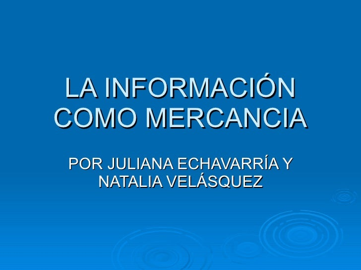 LA INFORMACIÓN COMO MERCANCIA POR JULIANA ECHAVARRÍA Y NATALIA VELÁSQUEZ
