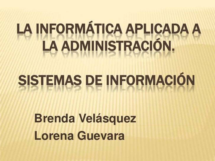 LA INFORMÁTICA APLICADA A LA ADMINISTRACIÓN. SISTEMAS DE INFORMACIÓN<br />Brenda Velásquez<br />Lorena Guevara<br />