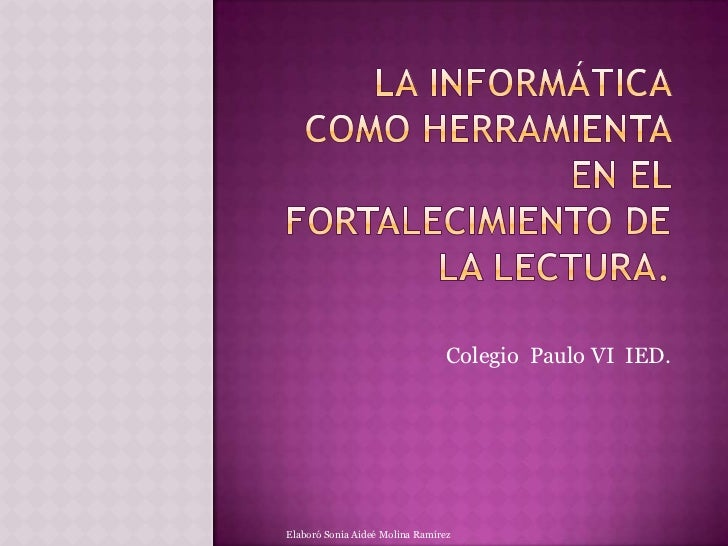 LA INFORMÁTICA COMO HERRAMIENTA EN EL FORTALECIMIENTO DE LA LECTURA.<br />Colegio  Paulo VI  IED.<br />Elaboró Sonia Aideé...