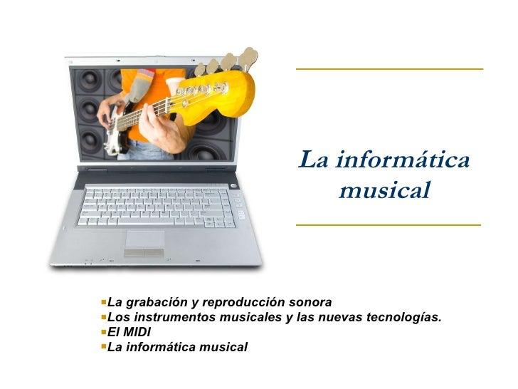 La informática musical <ul><li>La grabación y reproducción sonora </li></ul><ul><li>Los instrumentos musicales y las nueva...