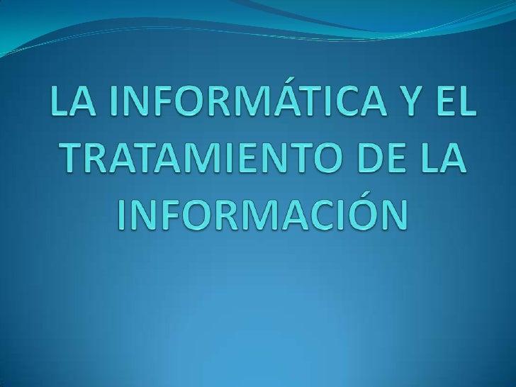 LA INFORMÁTICA Y ELTRATAMIENTO DE LA INFORMACIÓN<br />