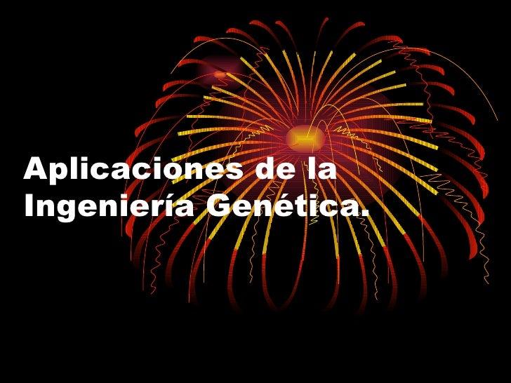Aplicaciones de la Ingeniería Genética.