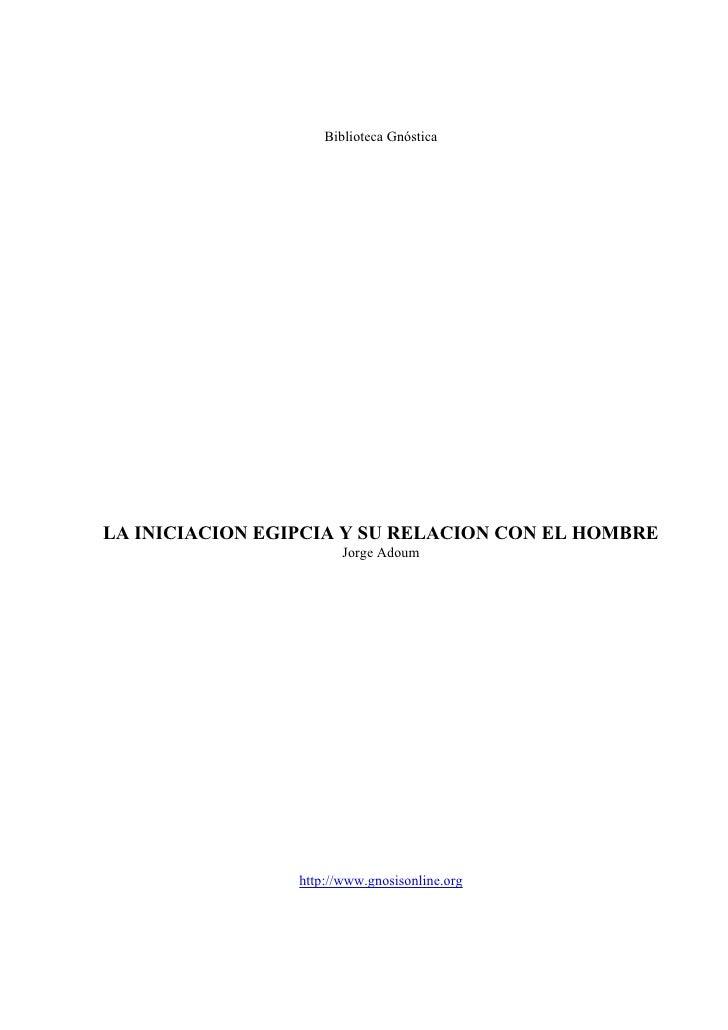 Biblioteca Gnóstica     LA INICIACION EGIPCIA Y SU RELACION CON EL HOMBRE                         Jorge Adoum             ...
