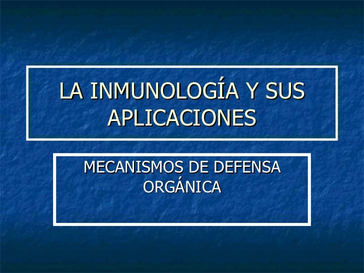 LA INMUNOLOGÍA Y SUS APLICACIONES MECANISMOS DE DEFENSA ORGÁNICA