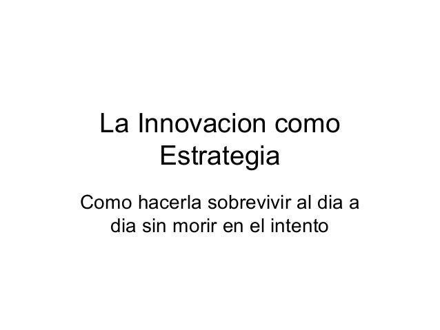 La Innovacion como Estrategia Como hacerla sobrevivir al dia a dia sin morir en el intento