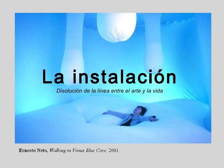 La instalación La instalación Disolución de la línea entre el arte y la vida