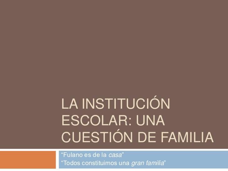"""La institución escolar: una cuestión de familia <br />""""Fulano es de la casa""""<br />""""Todos constituimos una gran familia""""<br />"""