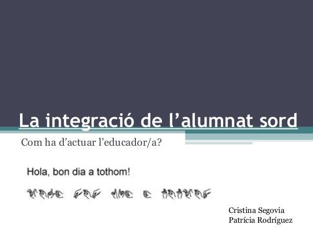 La integració de l'alumnat sord Com ha d'actuar l'educador/a? Cristina Segovia Patrícia Rodríguez