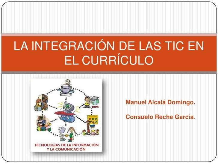 LA INTEGRACIÓN DE LAS TIC EN        EL CURRÍCULO                Manuel Alcalá Domingo.                Consuelo Reche García.