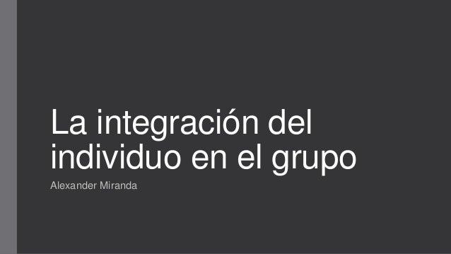 La integración del individuo en el grupo Alexander Miranda