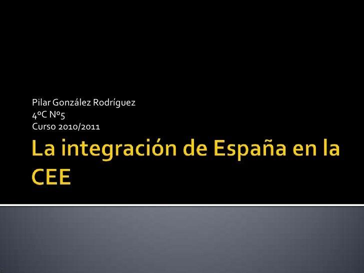 La integración de España en la CEE<br />Pilar González Rodríguez<br />4ºC Nº5<br />Curso 2010/2011<br />
