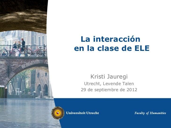 La interacciónen la clase de ELE     Kristi Jauregi  Utrecht, Levende Talen 29 de septiembre de 2012