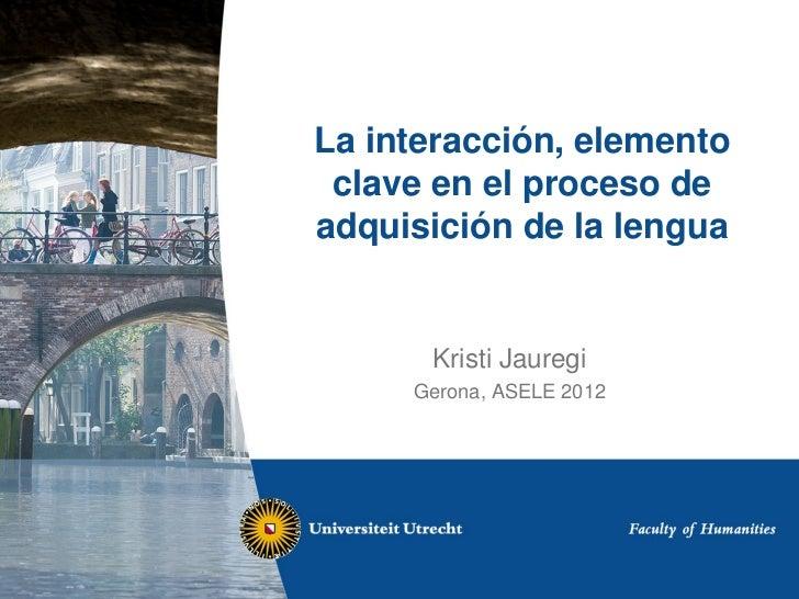 La interacción, elemento clave en el proceso deadquisición de la lengua      Kristi Jauregi     Gerona, ASELE 2012