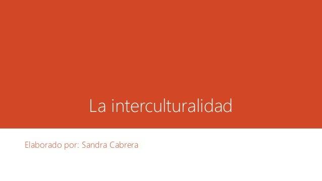 La interculturalidad  Elaborado por: Sandra Cabrera