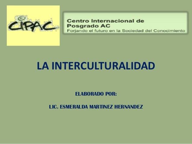 LA INTERCULTURALIDAD ELABORADO POR: LIC. ESMERALDA MARTINEZ HERNANDEZ