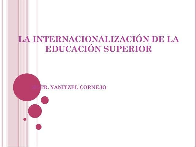 LA INTERNACIONALIZACIÓN DE LA     EDUCACIÓN SUPERIOR  MGTR. YANITZEL CORNEJO