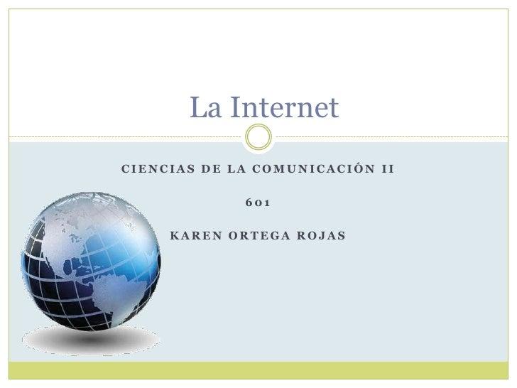 La Internet CIENCIAS DE LA COMUNICACIÓN II               601       KAREN ORTEGA ROJAS