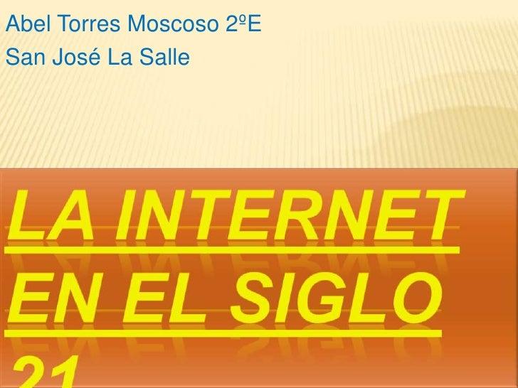 Abel Torres Moscoso 2ºE<br />San José La Salle<br />La Internet en el siglo 21 <br />