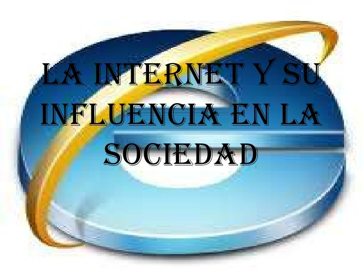 LA INTERNET Y SUINFLUENCIA EN LA    SOCIEDAD