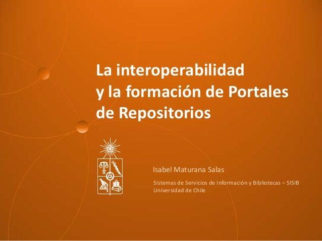 La interoperabilidad y la formación de Portales de Repositorios Isabel Maturana Salas Sistemas de Servicios de Información...