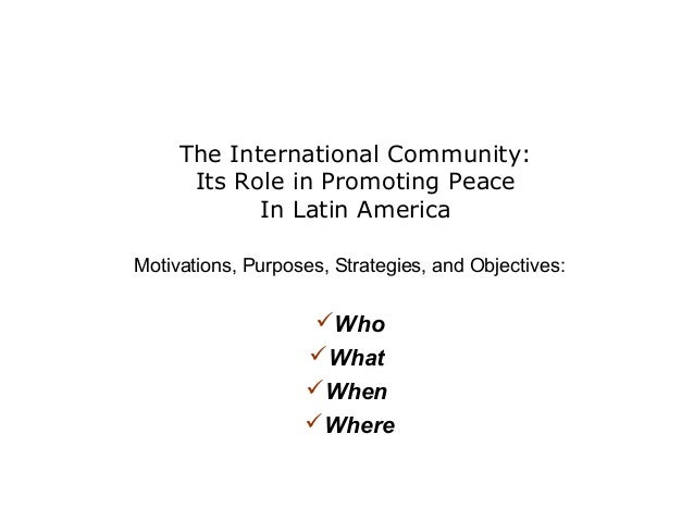 The International Community: Its Role in Promoting Peace In Latin America Motivations, Purposes, Strategies, and Objective...