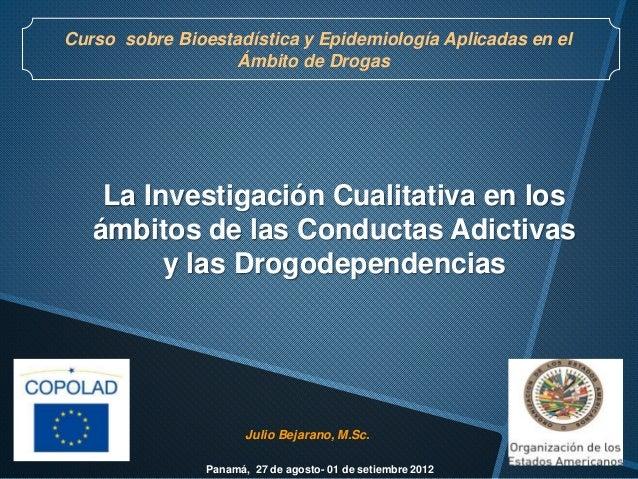 Julio Bejarano, M.Sc. La Investigación Cualitativa en los ámbitos de las Conductas Adictivas y las Drogodependencias Curso...