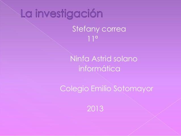 Stefany correa11ªNinfa Astrid solanoinformáticaColegio Emilio Sotomayor2013