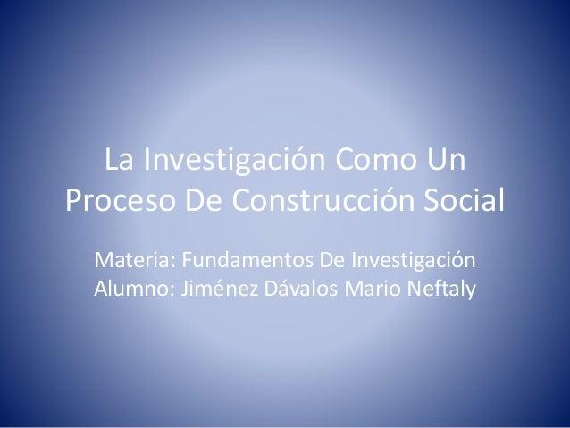 La Investigación Como Un  Proceso De Construcción Social  Materia: Fundamentos De Investigación  Alumno: Jiménez Dávalos M...