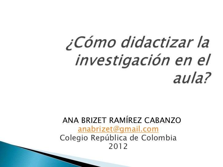 ANA BRIZET RAMÍREZ CABANZO    anabrizet@gmail.comColegio República de Colombia            2012