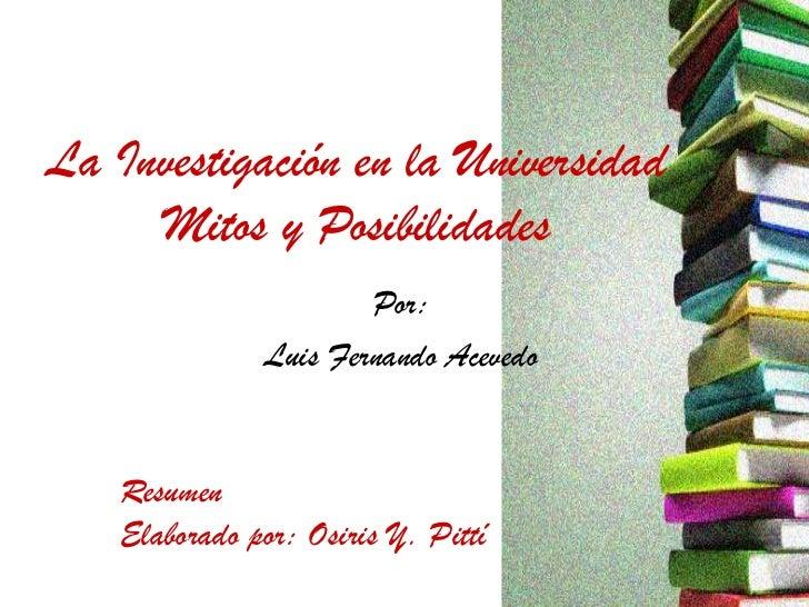 La Investigación en la Universidad     Mitos y Posibilidades                      Por:              Luis Fernando Acevedo ...