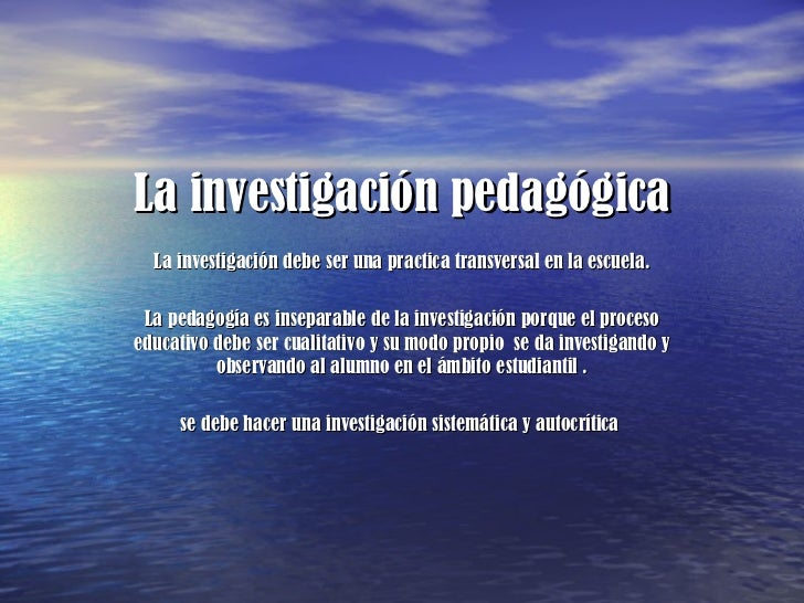 La investigación pedagógica La investigación debe ser una practica transversal en la escuela. La pedagogía es inseparable ...