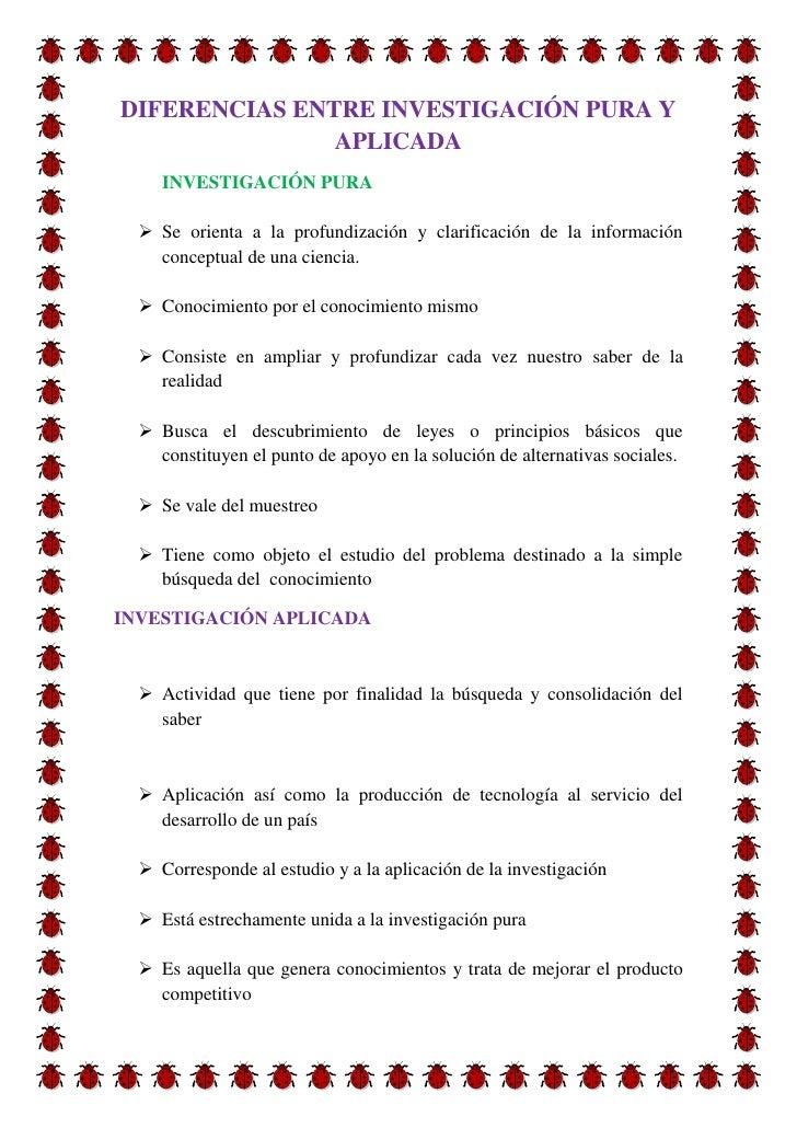 DIFERENCIAS ENTRE INVESTIGACIÓN PURA Y               APLICADA     INVESTIGACIÓN PURA   Se orienta a la profundización y c...