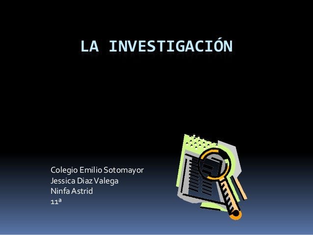 LA INVESTIGACIÓNColegio Emilio SotomayorJessica DiazValegaNinfaAstrid11ª