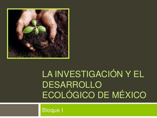 LA INVESTIGACIÓN Y EL DESARROLLO ECOLÓGICO DE MÉXICO Bloque I