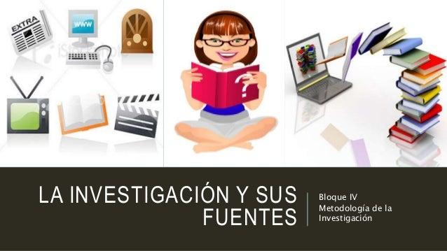 LA INVESTIGACIÓN Y SUS FUENTES Bloque IV Metodología de la Investigación