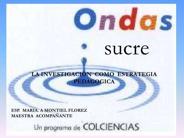 sucre<br />LA INVESTIGACION  COMO  ESTRATEGIA  PEDAGOGICA<br />ESP.  MARIA. A MONTIEL FLOREZ<br />MAESTRA  ACOMPAÑANTE<br />