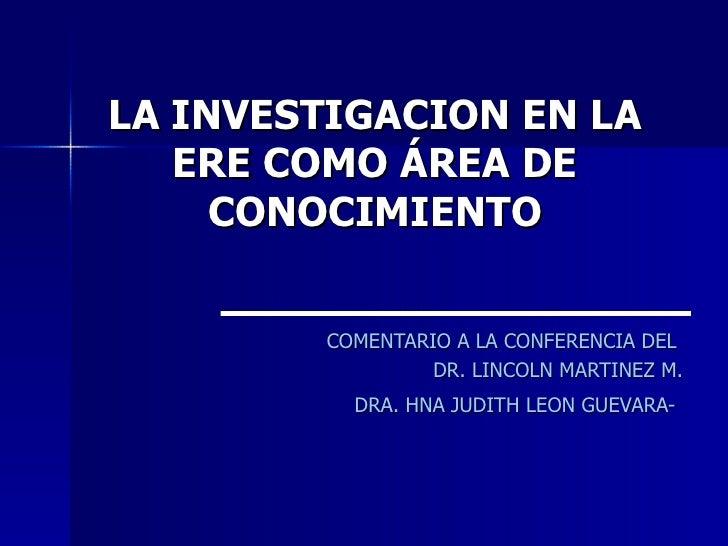 LA INVESTIGACION EN LA   ERE COMO ÁREA DE     CONOCIMIENTO        COMENTARIO A LA CONFERENCIA DEL                 DR. LINC...