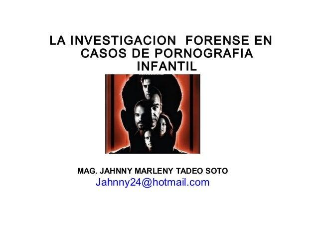 LA INVESTIGACION FORENSE EN CASOS DE PORNOGRAFIA INFANTIL MAG. JAHNNY MARLENY TADEO SOTO Jahnny24@hotmail.com