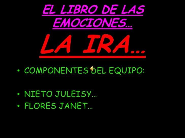 EL LIBRO DE LAS      EMOCIONES…    LA IRA…• COMPONENTES DEL EQUIPO:• NIETO JULEISY…• FLORES JANET…